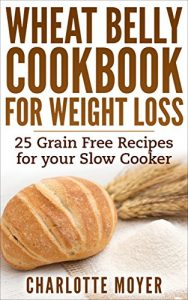 Baixar WHEAT BELLY: SLOW COOKER: Cookbook of 25 Grain Free Recipes for Weight Loss (Weight Loss, Low Carb, Grain Free,Healthy) (English Edition) pdf, epub, eBook