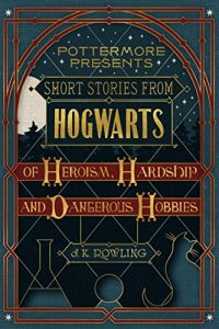 Baixar Short Stories from Hogwarts of Heroism, Hardship and Dangerous Hobbies (Kindle Single) (Pottermore Presents) pdf, epub, eBook